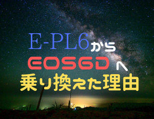 【星空撮影】マイクロフォーサーズ(E-PL6)からフルサイズ一眼レフカメラ(EOS6D)に乗り換えた2つの理由