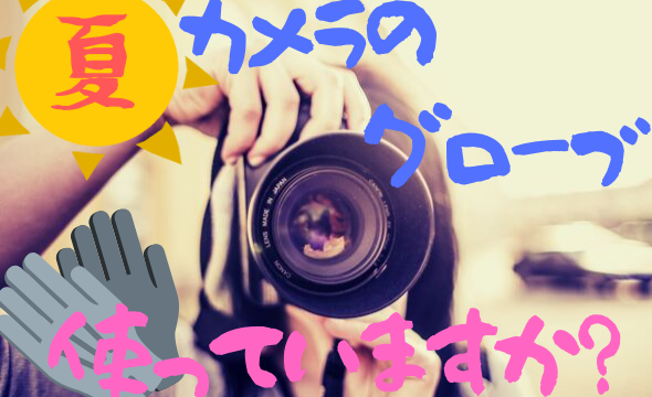 夏場でもカメラにグローブ?実際使って感じるメリットやデメリット