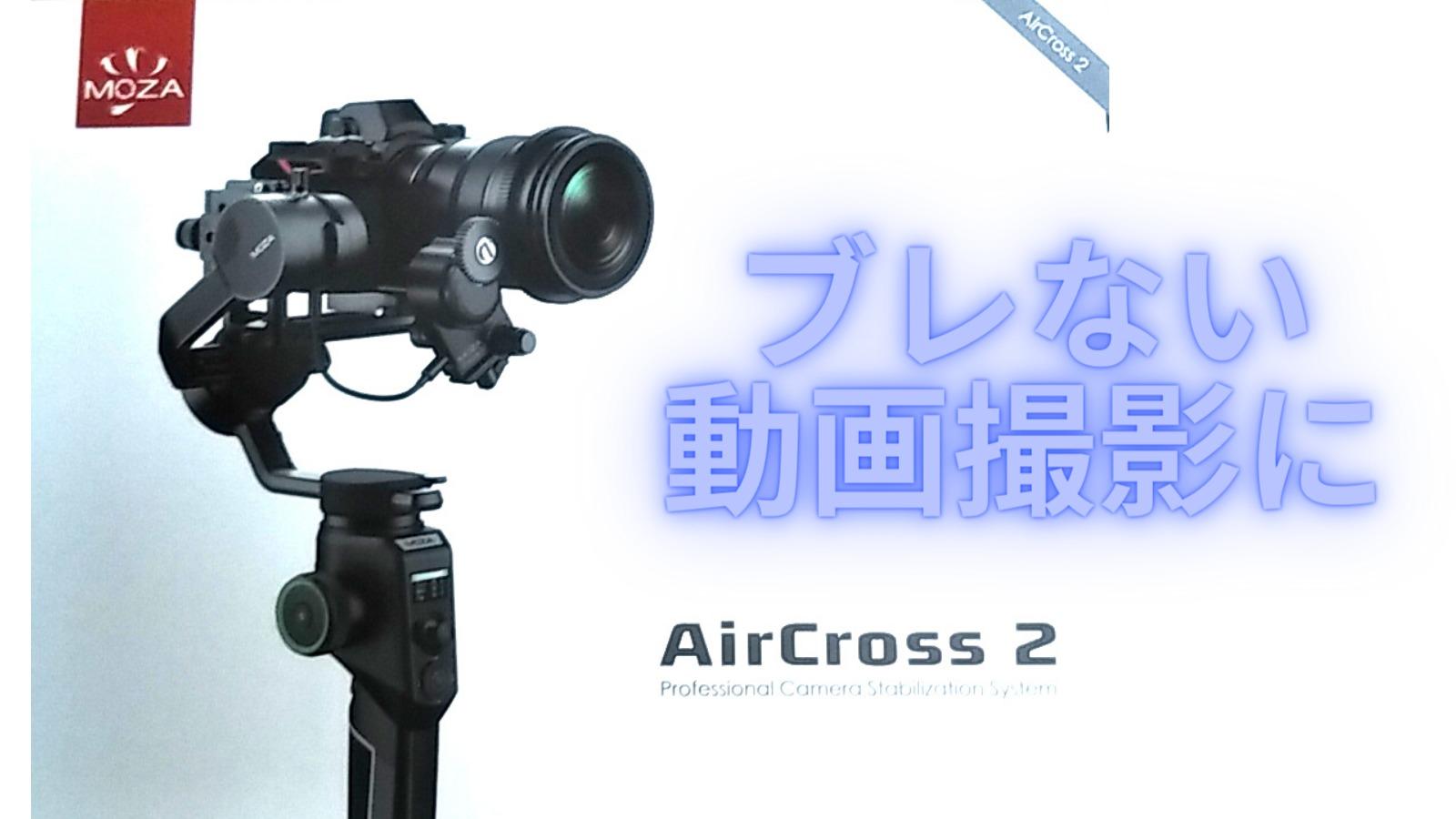 初心者でも手振れ軽減!(動画あり)MOZA AirCross2の良い&気になるポイント