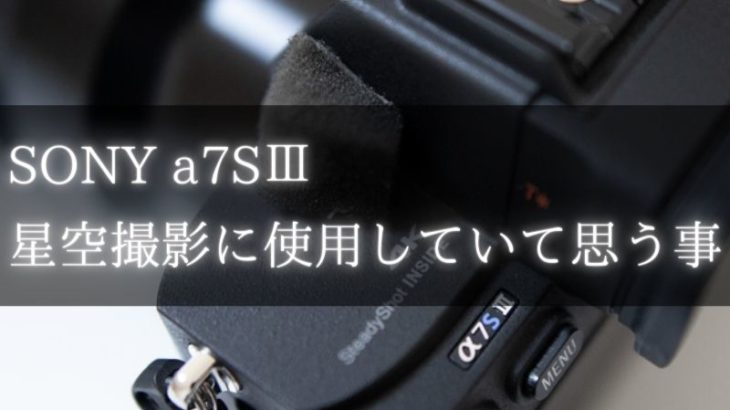 SONY a7SⅢで星空撮影して思うこと(星景写真、動画)